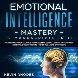 Emotional Intelligence Mastery (2 Manuscripts in 1): The Ultimate Practical Guide to Overcoming Social Anxiety & Panic Attacks and Developing Your EQ To Master All Areas of Your Life