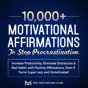 10,000+ Motivational Affirmations to Stop Procrastination and Increase Productivity Eliminate Distraction & Bad Habits with Positive Affirmations, Even If You're Super Lazy and Unmotivated