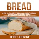 Bread: A Step-By-Step Guide to a Delicious Handcrafted Bread with Amazing Techniques and Recipes
